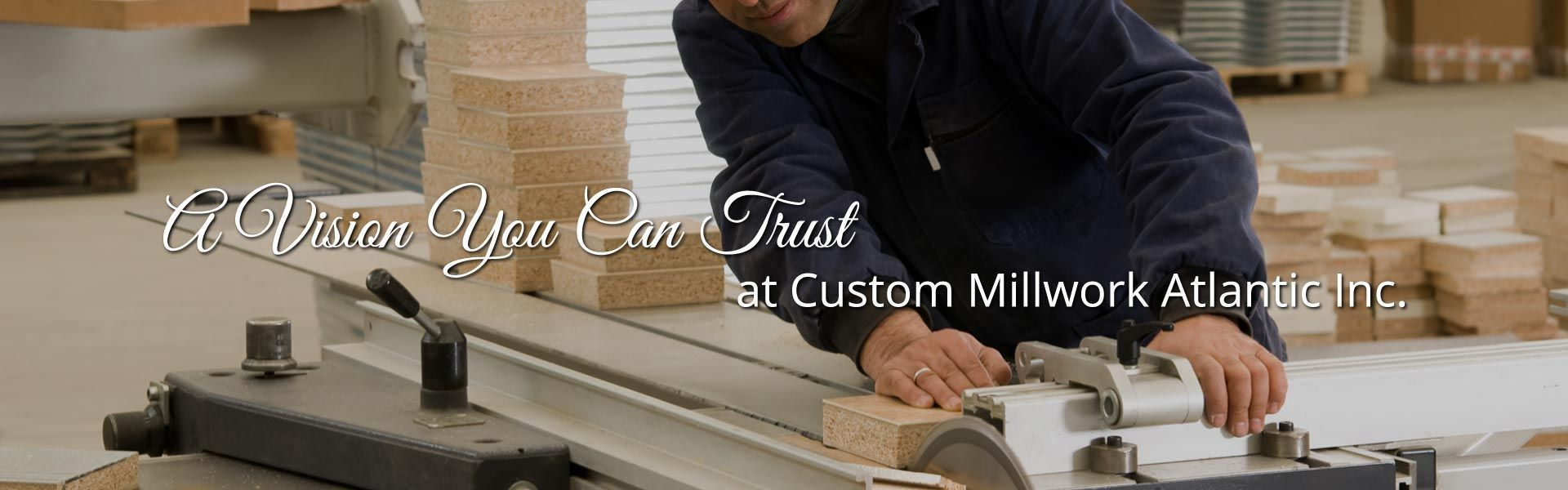 A Vision You Can Trust at Custom Millwork Atlantic Inc. | Man sawing wood